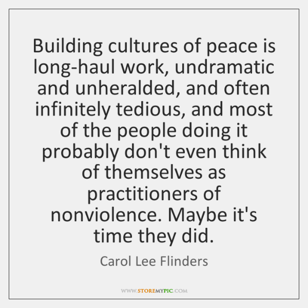 Building cultures of peace is long-haul work, undramatic and unheralded, and often ...