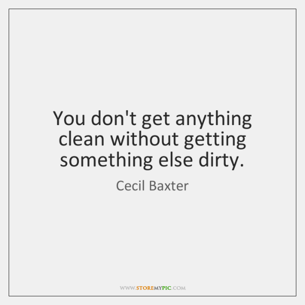 You don't get anything clean without getting something else dirty.