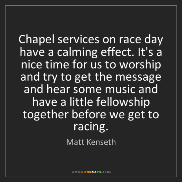 Matt Kenseth: Chapel services on race day have a calming effect. It's...