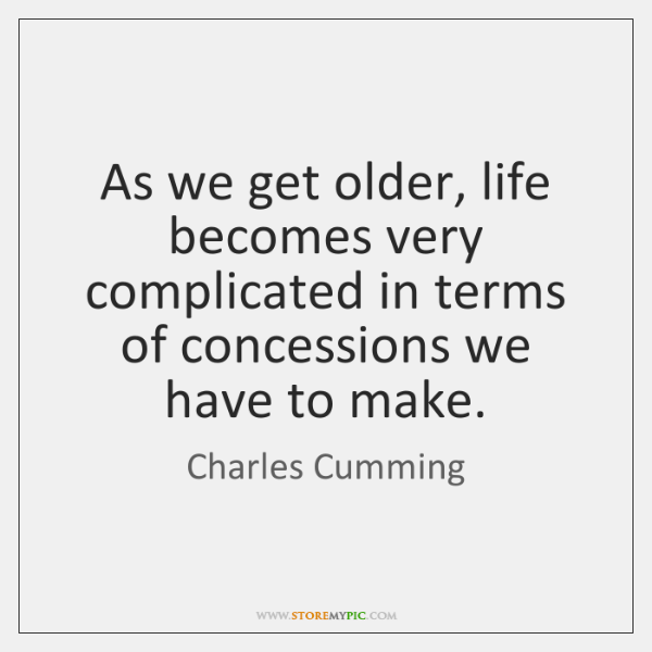 As we get older, life becomes very complicated in terms of concessions ...