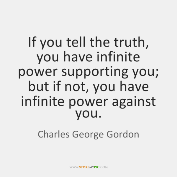 If you tell the truth, you have infinite power supporting you; but ...