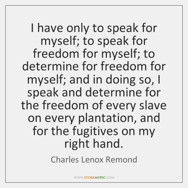 I have only to speak for myself; to speak for freedom for ...