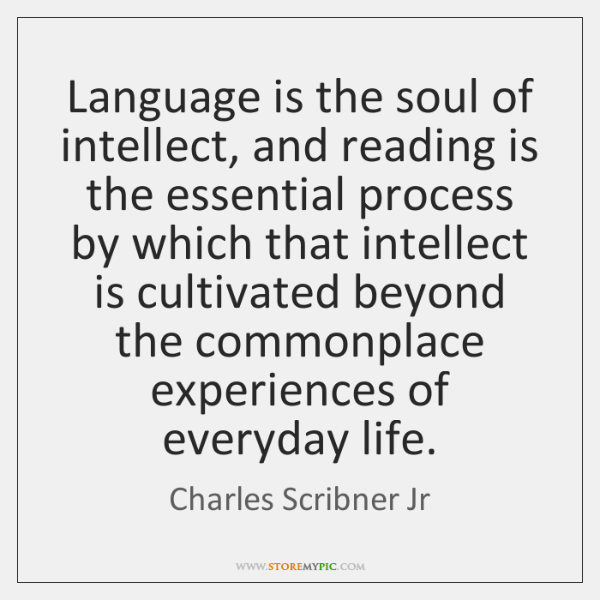 Language is the soul of intellect, and reading is the essential process ...
