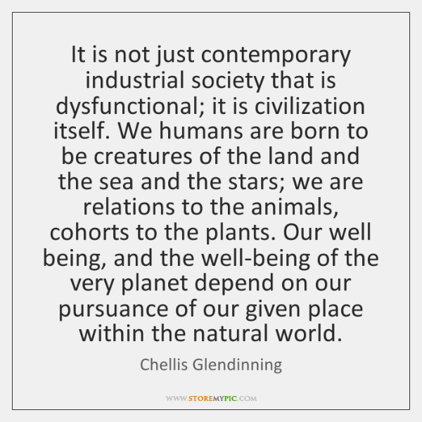 It is not just contemporary industrial society that is dysfunctional; it is ...