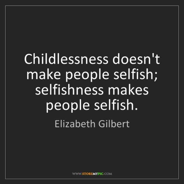 Elizabeth Gilbert: Childlessness doesn't make people selfish; selfishness...