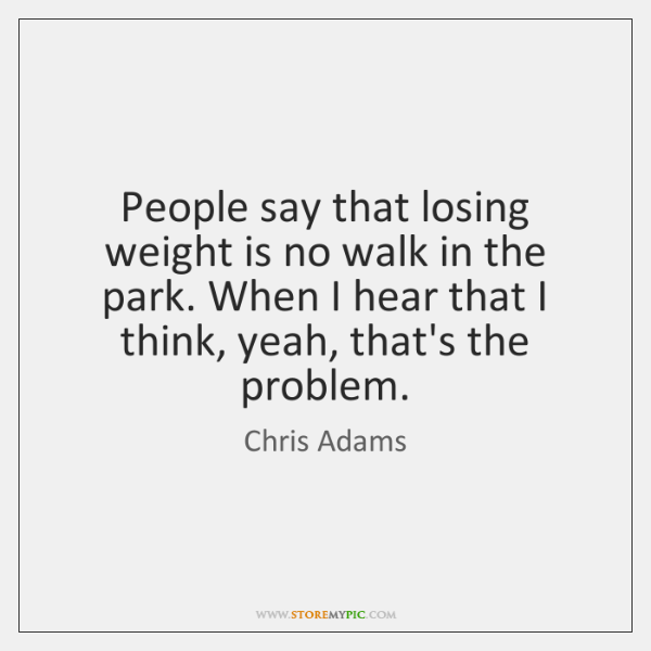 People say that losing weight is no walk in the park. When ...