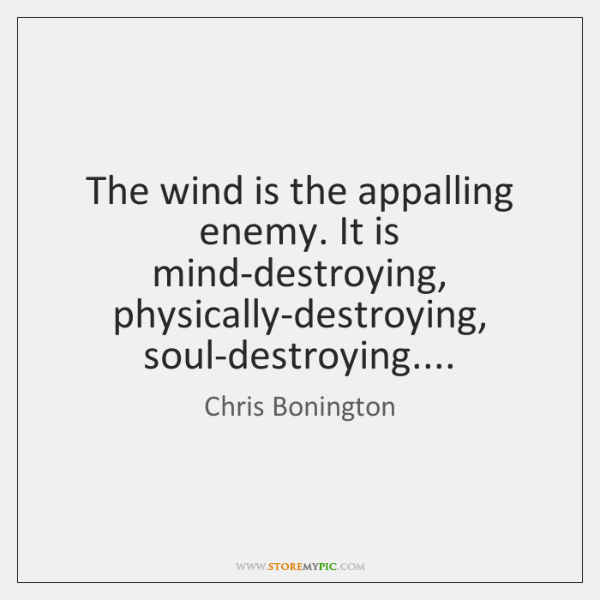 The wind is the appalling enemy. It is mind-destroying, physically-destroying, soul-destroying....