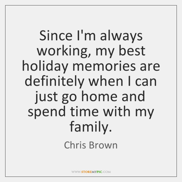 Since I'm always working, my best holiday memories are definitely when I ...