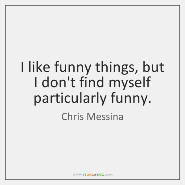 I like funny things, but I don't find myself particularly funny.