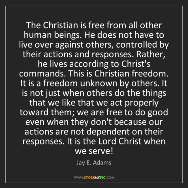 Jay E. Adams: The Christian is free from all other human beings. He...