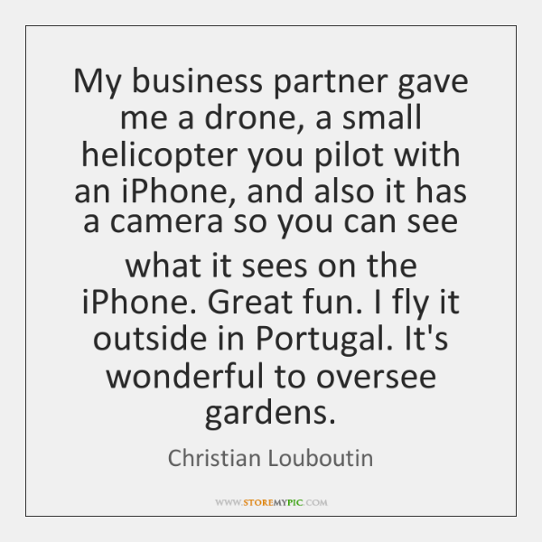 My business partner gave me a drone, a small helicopter you pilot ...