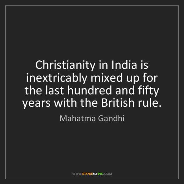 Mahatma Gandhi: Christianity in India is inextricably mixed up for the...