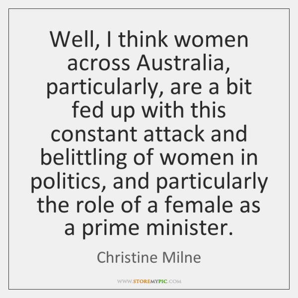 Well, I think women across Australia, particularly, are a bit fed up ...