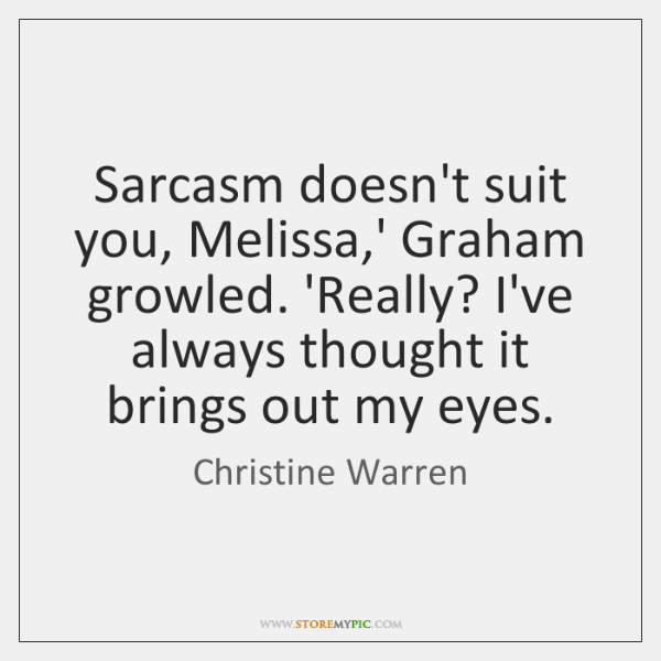 Sarcasm doesn't suit you, Melissa,' Graham growled. 'Really? I've always thought ...