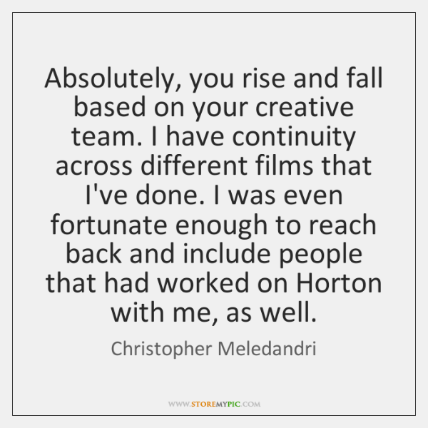 Absolutely, you rise and fall based on your creative team. I have ...