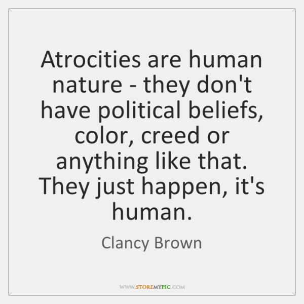Atrocities are human nature - they don't have political beliefs, color, creed ...
