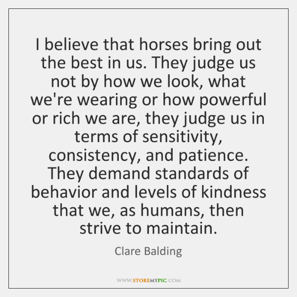 I Believe That Horses Bring Out The Best In Us They Judge