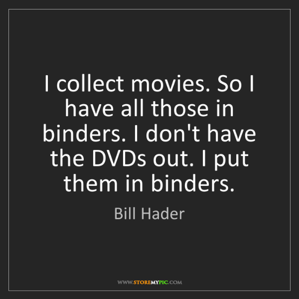 Bill Hader: I collect movies. So I have all those in binders. I don't...