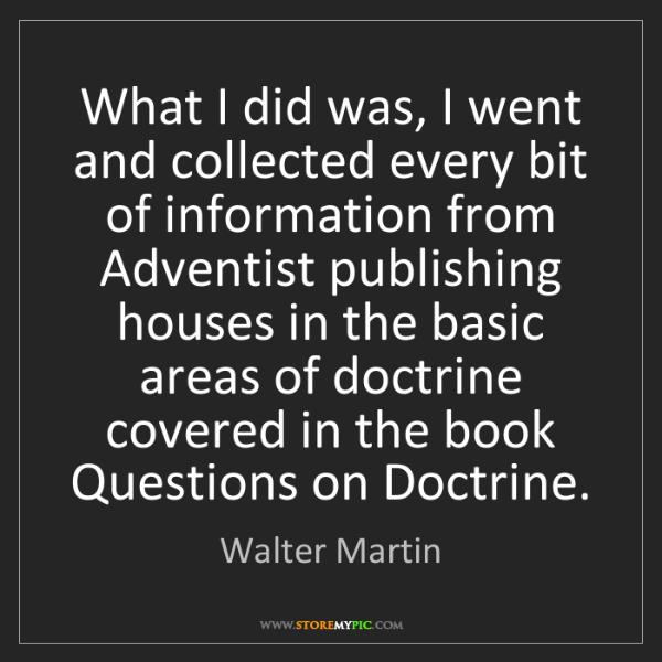 Walter Martin: What I did was, I went and collected every bit of information...