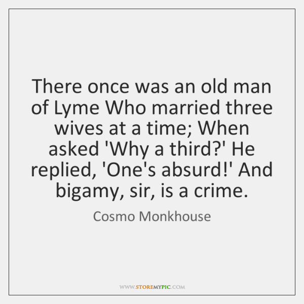 There once was an old man of Lyme Who married three wives ...