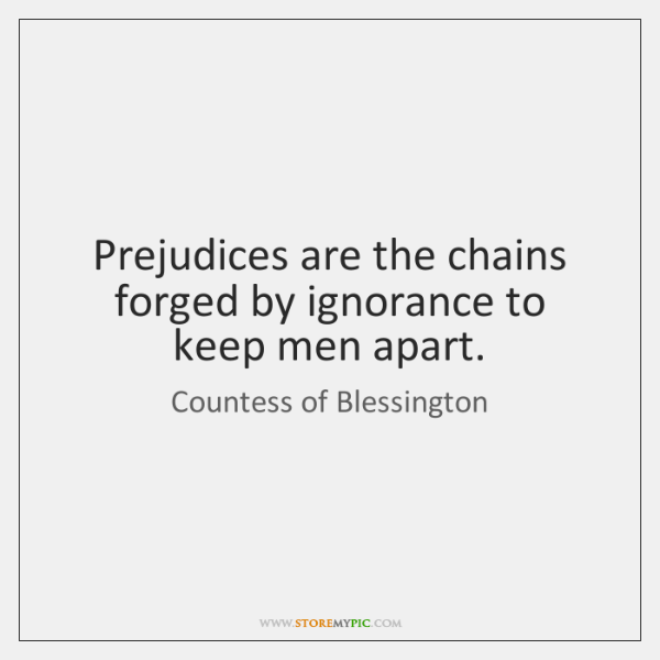 Prejudices are the chains forged by ignorance to keep men apart.