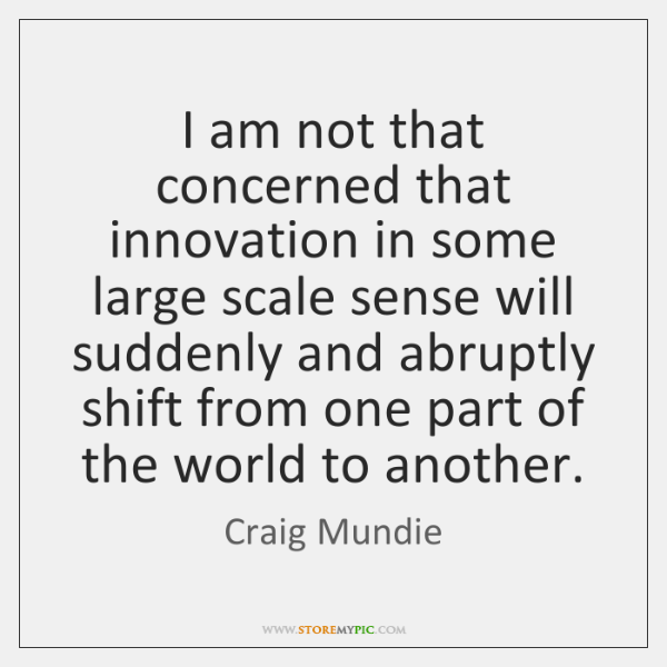 I am not that concerned that innovation in some large scale sense ...