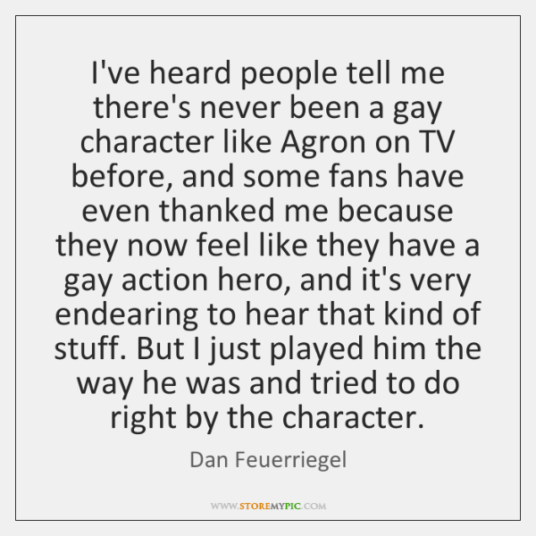 I've heard people tell me there's never been a gay character like ...