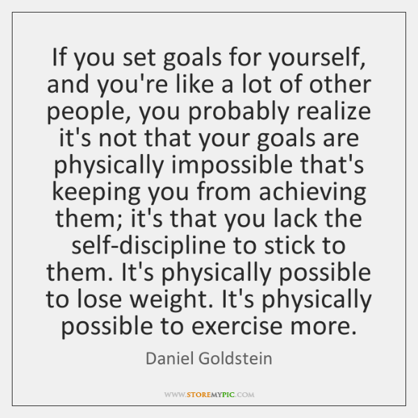 If you set goals for yourself, and you're like a lot of ...