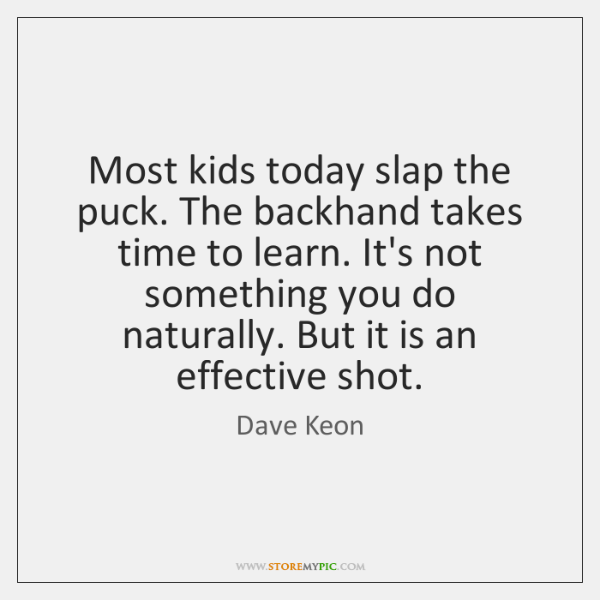 Most kids today slap the puck. The backhand takes time to learn. ...