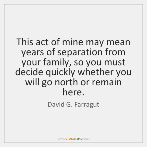 This act of mine may mean years of separation from your family, ...