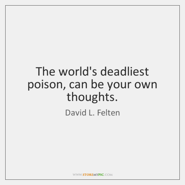 The world's deadliest poison, can be your own thoughts.