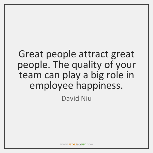 Great people attract great people. The quality of your team can play ...