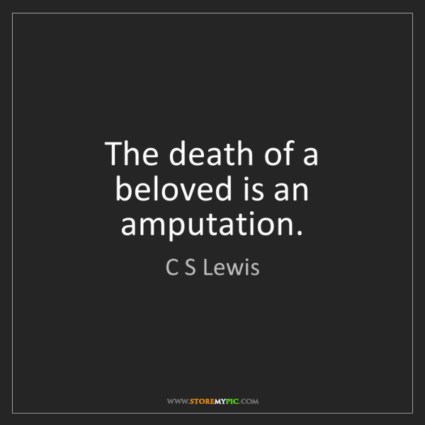C S Lewis: The death of a beloved is an amputation.