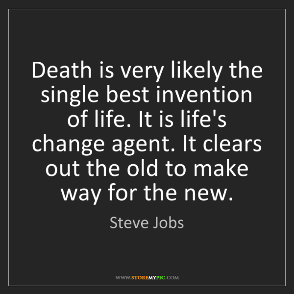 Steve Jobs: Death is very likely the single best invention of life....