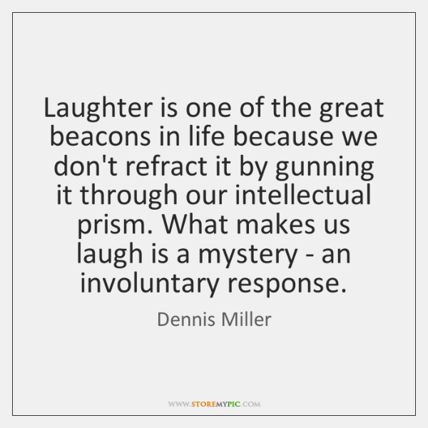 Laughter is one of the great beacons in life because we don't ...