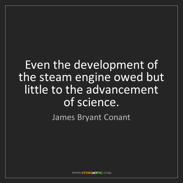 James Bryant Conant: Even the development of the steam engine owed but little...