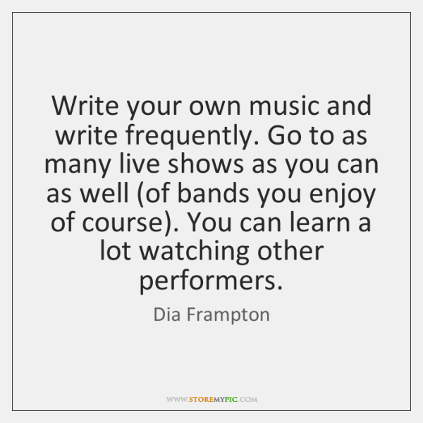 Write your own music and write frequently. Go to as many live ...