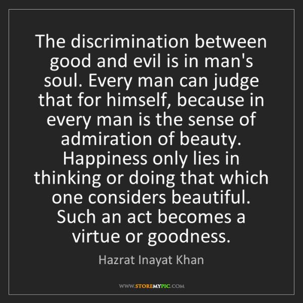 Hazrat Inayat Khan: The discrimination between good and evil is in man's...
