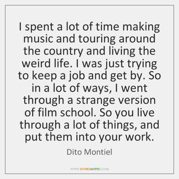 I spent a lot of time making music and touring around the ...