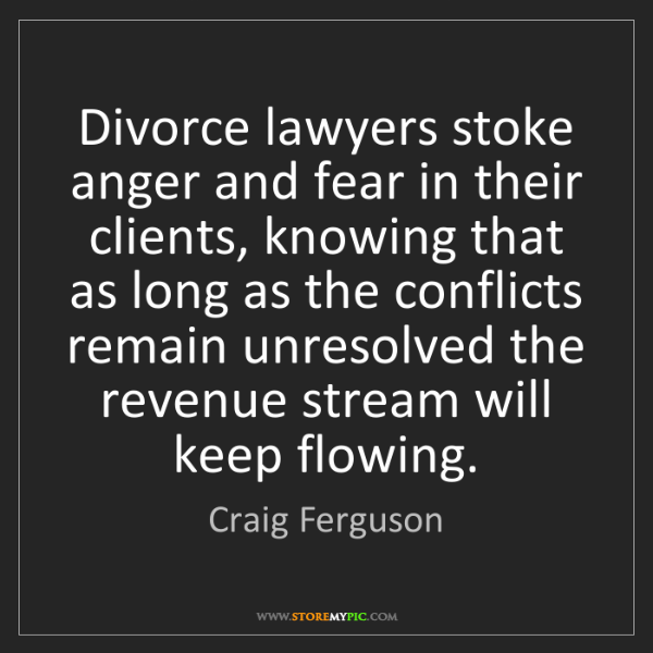 Craig Ferguson: Divorce lawyers stoke anger and fear in their clients,...