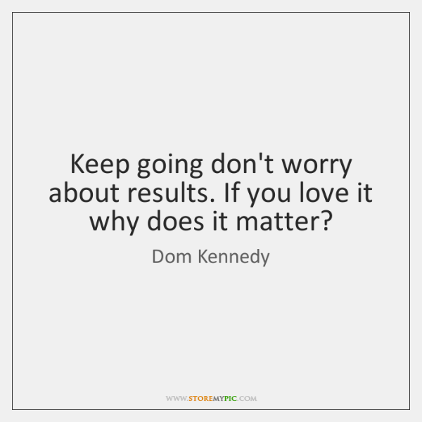 Keep going don't worry about results. If you love it why does ...
