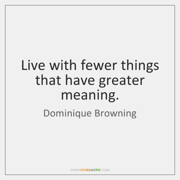 Live with fewer things that have greater meaning.