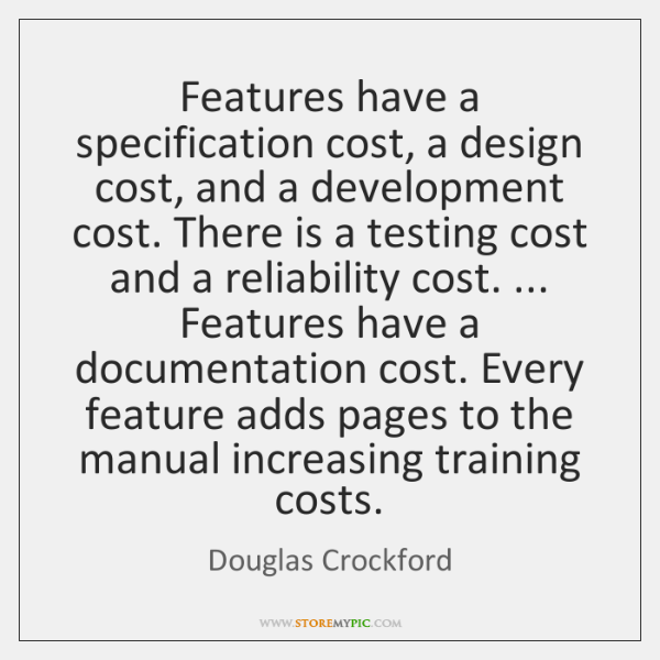 Features have a specification cost, a design cost, and a development cost. ...