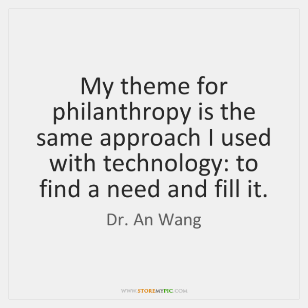 My theme for philanthropy is the same approach I used with technology: ...
