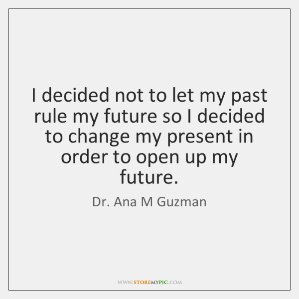 I decided not to let my past rule my future so I ...