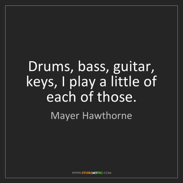 Mayer Hawthorne: Drums, bass, guitar, keys, I play a little of each of...