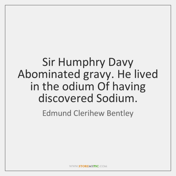 Sir Humphry Davy Abominated gravy. He lived in the odium Of having ...