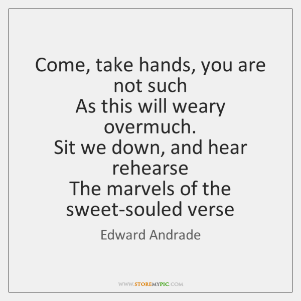 Come, take hands, you are not such   As this will weary overmuch.   ...