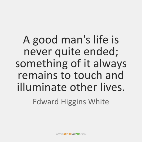 A good man's life is never quite ended; something of it always ...