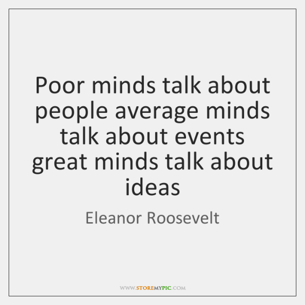 Poor minds talk about people average minds talk about events great minds ...